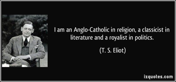 quote-i-am-an-anglo-catholic-in-religion-a-classicist-in-literature-and-a-royalist-in-politics-t-s-eliot-56963
